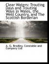Clear Waters: Trouting Days and Trouting Ways in Wales, the West Country, and the Scottish Borderlan - A.G. Bradley