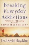 Breaking Everyday Addictions: Finding Freedom from the Things That Trip Us Up - David Hawkins