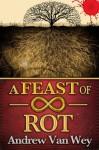 A Feast of Infinite Rot - Andrew Van Wey