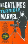 Mr. Gatling's Terrible Marvel: The Gun That Changed Everything and the Misunderstood Genius Who Invented It - Julia Keller