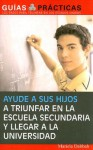 Ayude a sus hijos a triunfar en la escuela secundaria y llegar a la universidad (Help Your Children Succeed in High School and Go to College) (Guias Practicas) - Mariela Dabbah