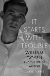 It Starts with Trouble: William Goyen and the Life of Writing - Clark Davis