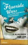 The Fluoride Wars: How a Modest Public Health Measure Became America's Longest Running Political Melodrama - R. Freeze, Jay Lehr, Freeze