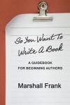 So You Want to Write a Book: A Guidebook for Beginning Authors - Marshall Frank