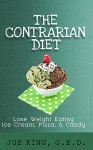 The Contrarian Diet: Lose Weight Eating Ice Cream, Pizza, & Candy - Joe King