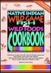 Native Indian Wild Game, Fish and Wild Foods Cookbook: Recipes from North American Native Cooks - Native Womens Association, David Hunt