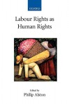 Labour Rights as Human Rights - Philip Alston