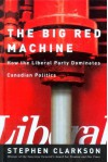 The Big Red Machine: How the Liberal Party Dominates Canadian Politics - Stephen Clarkson