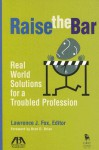 Raise the Bar: Real World Solutions for a Troubled Profession - Lawrence J. Fox, Brad D. Brian