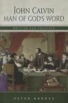 John Calvin: Man of God's Word, Written & Preached - Peter Barnes