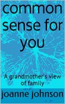 common sense for you: A grandmother's view of family - joanne johnson