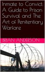 Inmate to Convict: A Guide to Prison Survival and The Art of Penitentiary Warfare - Brian Anderson