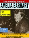 The Amazing Story of Amelia Earhart for Children!: The Daring Aviator Who Set New Records and Broke Gender Barriers Forever - Mike Smith
