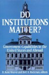 Do Institutions Matter? Government Capabilities in the United States and Abroad - R. Kent Weaver