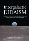 Intergalactic Judaism: An Analysis of Torah Concepts Based on Discoveries in Space Exploration, Physics and Biology - David Lister, Jonathan Sacks