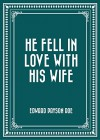 He Fell in Love with His Wife - Edward Payson Roe