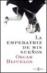 LA Emperatriz De Mis Suenos - Oscar Hijuelos