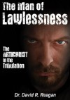 The Man of Lawlessness: The Antichrist in the Tribulation - David Reagan