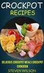 Crockpot Recipes: Delicious Crockpot Meals Crockpot Cookbook - Steven Wilson