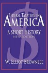 Federal Taxation in America: A Short History (Woodrow Wilson Center Press) - W. Elliot Brownlee