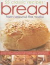 55 Classic Recipes: Bread from Around the World: An Irresistible Collection of Traditional and Contemporary Recipes Shown in More Than 280 Mouthwatering Photographs - Christine Ingram