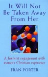 It Will Not Be Taken Away from Her: A Feminist Engagement with Women's Christian Experience - Fran Porter