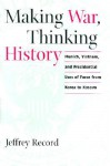 Making War, Thinking History: Munich, Vietnam, and Presidential Uses of Force from Korea to Kosovo - Jeffrey Record