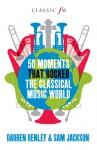 101 Moments That Rocked the Classical Music World. Darren Henley, Sam Jackson & Owen Hopkin - Darren Henley