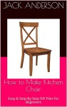 How to Make Kitchen Chair: Easy & Step-By-Step DIY Plan For Beginners - Jack Anderson