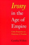Irony in the Age of Empire: Comic Perspectives on Democracy and Freedom - Cynthia Willett