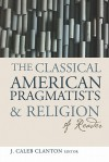 The Classical American Pragmatists & Religion: A Reader - J. Caleb Clanton