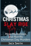Christmas Slay Ride: Most Mysterious and Horrific Christmas Day Murders - Jack Smith