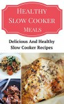 Healthy Slow Cooker Meals: Delicious And Healthy Slow Cooker Recipes - Jeremy Smith