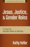 Jesus, Justice, and Gender Roles: A Case for Gender Roles in Ministry (Fresh Perspectives on Women in Ministry) - Kathy Keller