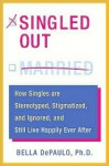 Singled Out: How Singles are Stereotyped, Stigmatized, and Ignored, and Still Live Happily Ever After - Bella DePaulo