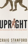 Upright: The Evolutionary Key to Becoming Human - Craig Stanford