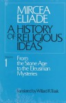 A History of Religious Ideas 1: From the Stone Age to the Eleusinian Mysteries - Mircea Eliade