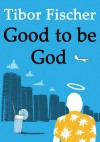 Good To Be God - Tibor Fischer