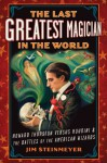 The Last Greatest Magician in the World: Howard Thurston versus Houdini & the Battles of the American Wizards - Jim Steinmeyer