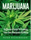 Marijuana: Beginner's Guide to Growing Your Own Marijuana at Home (Medical Marijuana, Pain Management, Cannabis, Horticulture, Gardening) - Peter Richardson
