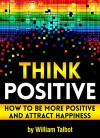 Think Positive: How to Be More Positive and Attract Happiness - William Talbot