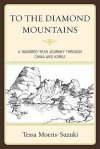 To the Diamond Mountains: A Hundred-Year Journey Through China and Korea - Tessa Morris-Suzuki