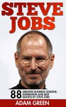 Steve Jobs: 88 Greatest Business Lessons, Inspiration And Best Quotes By Steve Jobs (Steve Jobs Biography, Becoming Steve Jobs, Entrepreneurship) - Adam Green