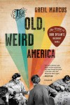 The Old, Weird America: The World of Bob Dylan's Basement Tapes - Greil Marcus