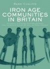 Iron Age Communities in Britain: An Account of England, Scotland and Wales from the Seventh Century BC Until the Roman Conquest - Barry W. Cunliffe