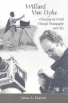 Willard Van Dyke: Changing the World Through Photography and Film - James L. Enyeart