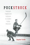 Puckstruck: Distracted, Delighted and Distressed by Canada's Hockey Obsession - Stephen Smith