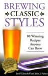 Brewing Classic Styles: 80 Winning Recipes Anyone Can Brew - Jamil Zainasheff, John Palmer