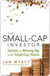 The Small-Cap Investor: Secrets to Winning Big with Small-Cap Stocks - Ian Wyatt