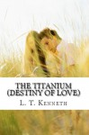 The Titanium (Destiny of Love) Book One - L.T. Kenneth